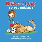 """Bash and Lucy Fetch Confidence""by Lisa and Michael Cohn $25 Giveaway"