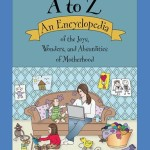 MOMMY A to Z An Encyclopedia of the Joys, Wonders, and Absurdities of Motherhood ; by Meredith Peters Hale