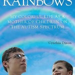 Raising Rainbows :My Colorful Life as a Mother of  Children on the Autism Spectrum  by  Cynthia Dixon a book on  Autism Awareness