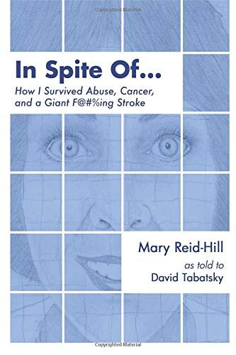 In Spite Of   How I Survived Abuse, Cancer, and a Giant F@#%ing Stroke by Mary Reid-Hill